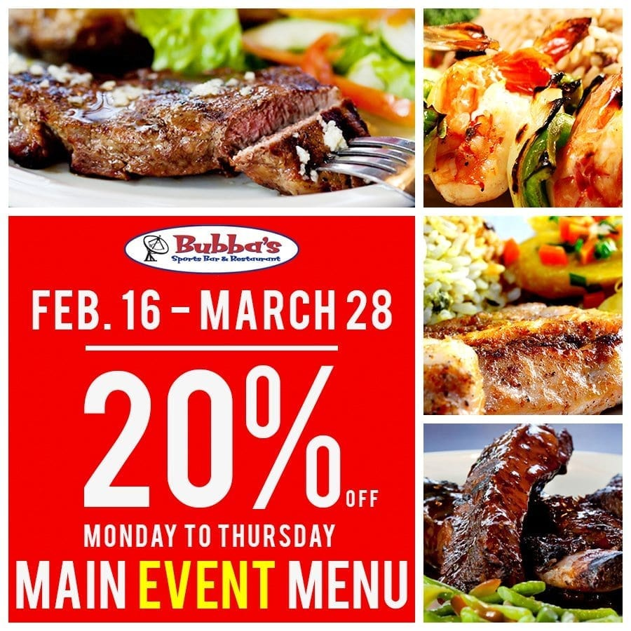 Between Monday and Thursday - February 16th - March 28th, 2019 get 20% off of the Main Event Menu at Bubbas.