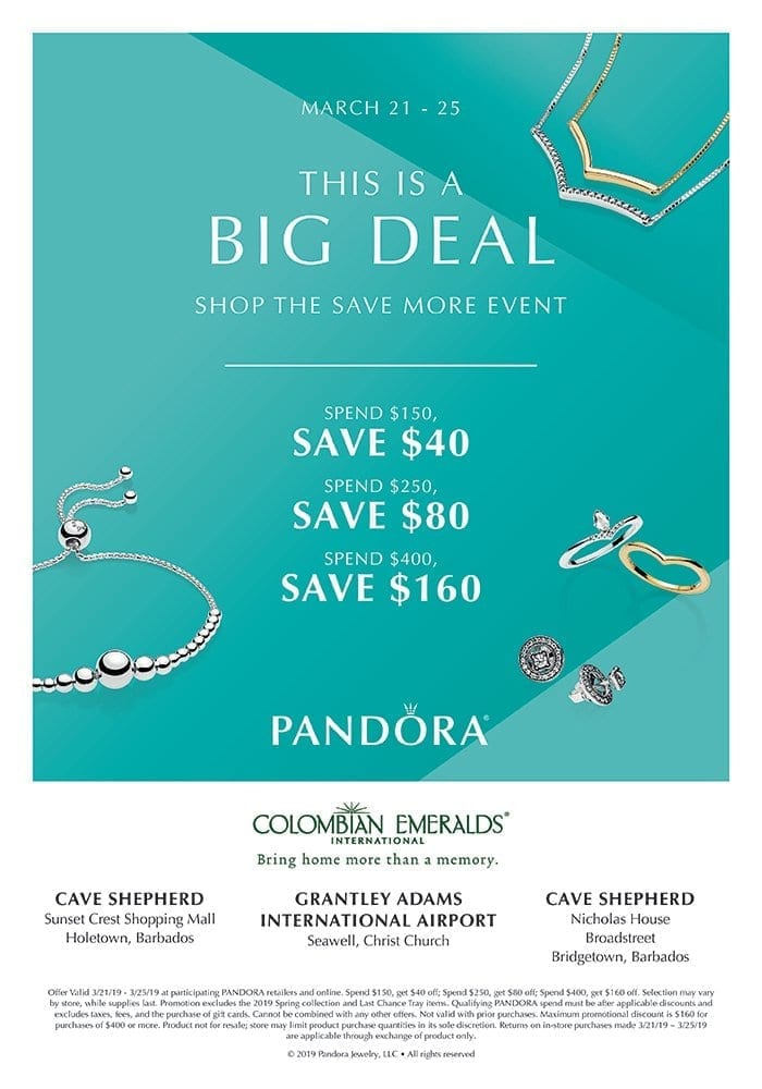 PANDORA - BARBADOS from March 21st, - 25th, 2019. This is a BIG DEAL - Shop the Save More Event - Spend $150, Save $40, - Spend $250, Save $80 - Spend $400, Save $160.